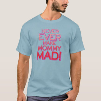 Never Ever Make Mommy Mad! T-Shirt