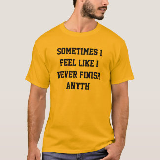 Never finish anyth T-Shirt