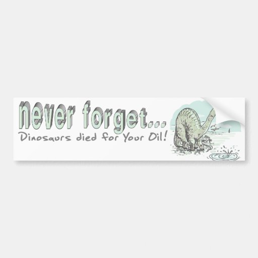 Never Forget Dinos Died for your Oil Car Bumper Sticker