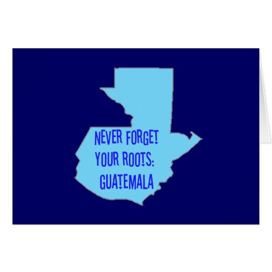 Never forget your roots: Guatemala Card