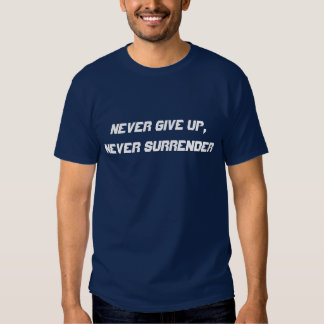 Never give up, never surrender tee shirts
