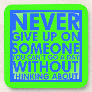 NEVER GIVE UP ON SOMEONE YOU CANT GO A DAY WITHOUT COASTERS