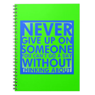 NEVER GIVE UP ON SOMEONE YOU CANT GO A DAY WITHOUT SPIRAL NOTEBOOKS