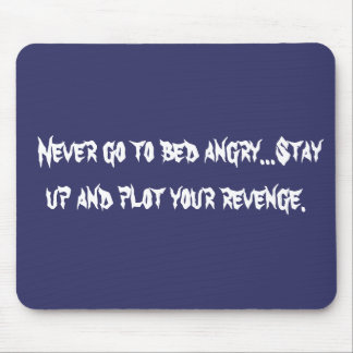 Never go to bed angry...Stay up and plot your ... Mouse Pad