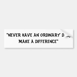 """""""NEVER HAVE AN ORDINARY DAE, MAKE A DIFFERENCE"""" CAR BUMPER STICKER"""