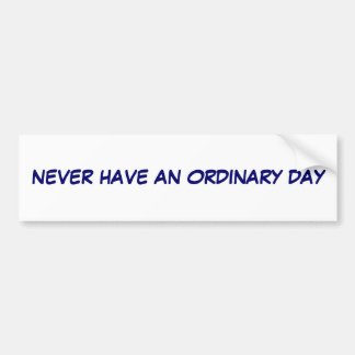 Never have an Ordinary day Car Bumper Sticker