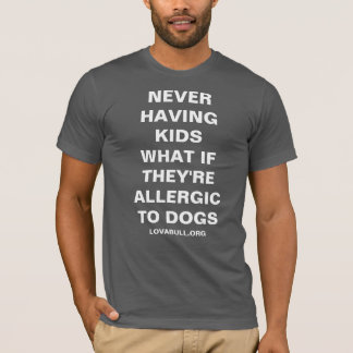NEVER HAVING KIDS WHAT IF THEY'RE ALLERGIC TO DOGS T-Shirt