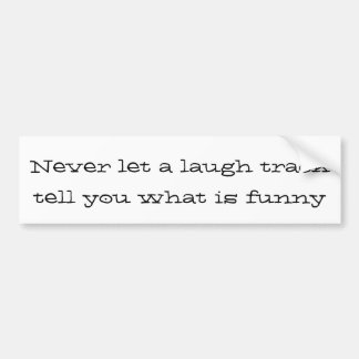 Never let a laugh track tell you what is funny car bumper sticker