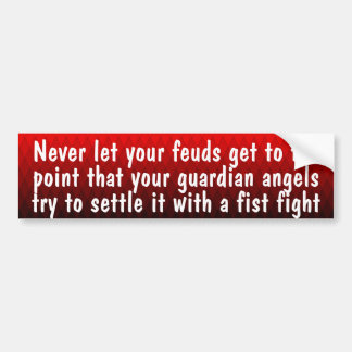 Never let your feuds get to the point that ... bumper sticker