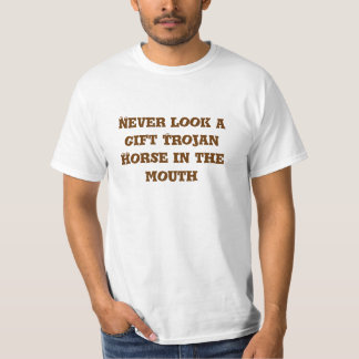 Never look a gift trojan horse in the mouth T-Shirt
