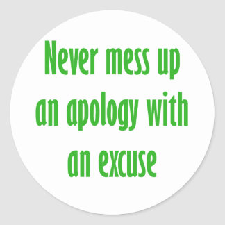 Never mess up an apology with an excuse classic round sticker