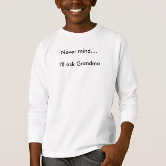 Never mind: I'll go ask grandma tshirt by bbillips