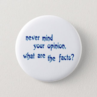 Never mind your opinion, what are the facts? button
