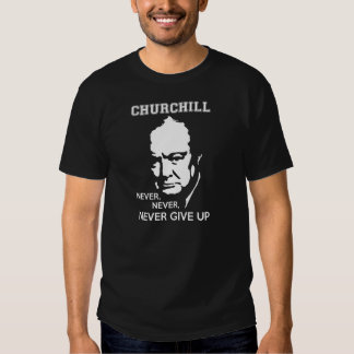 NEVER, NEVER NEVER GIVE UP WINSTON CHURCHILL QUOTE SHIRTS