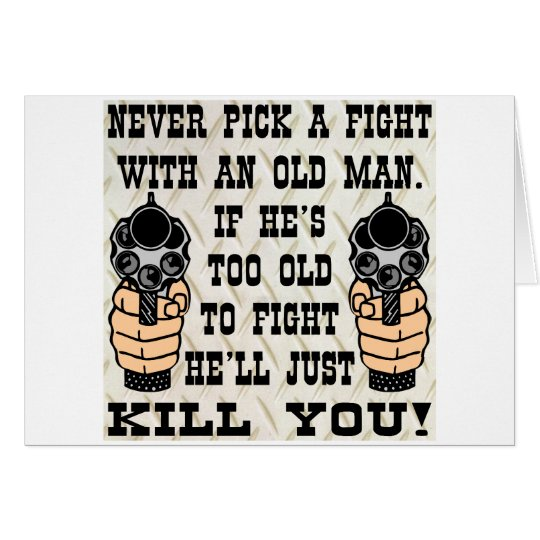 Never Pick A Fight With An Old Man He'll Kill You Card