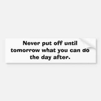 Never put off until tomorrow... car bumper sticker