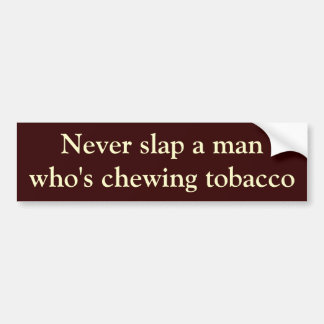 Never slap a man who's chewing tobacco bumper sticker