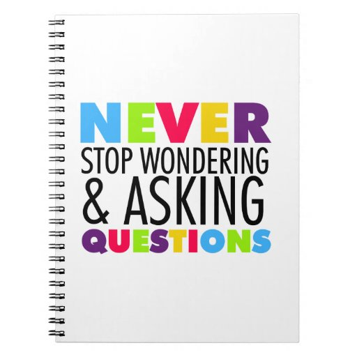 Never Stop Wondering and Asking Questions Spiral Notebooks