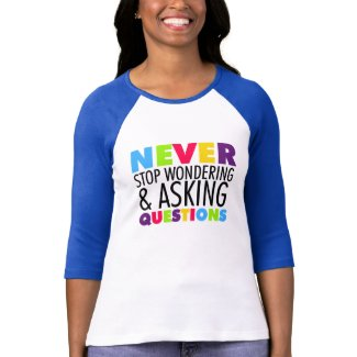 Never Stop Wondering and Asking Questions T Shirts