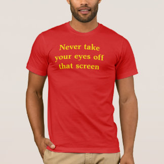 Never take your eyes off that screen T-Shirt