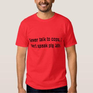 Never talk to cops, I don't speak pig latin. Tshirt