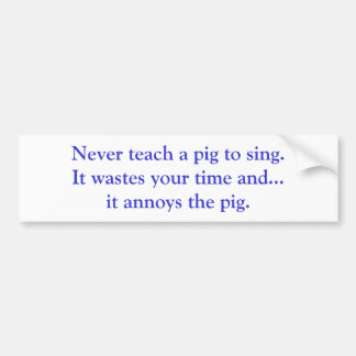 Never teach a pig to sing. It wastes your time ... Car Bumper Sticker
