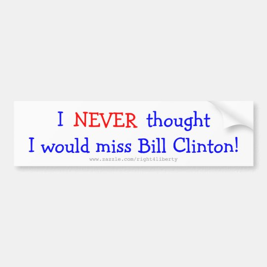 Never thought I would miss bill clinton Bumper Sticker