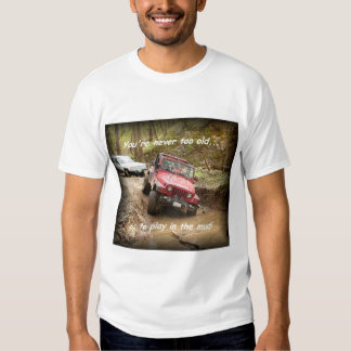 Never too old....to play in the mud! shirt