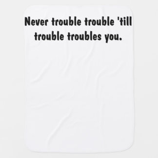 Never Trouble Trouble 'Till Trouble Troubles You Baby Blankets
