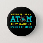 "Never trust a Atom, They Make up Everything Pinback Button<br><div class=""desc"">A cute well-known science pun.</div>"