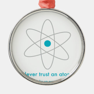 Never trust an atom. They make up everything! Metal Ornament
