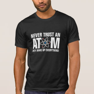 Never trust an Atom, they make up everything! T-shirt