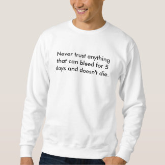 Never trust anything that can bleed for 5 days ... pullover sweatshirt