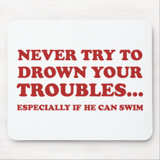 Never Try To Drown Your Troubles Mouse Pad