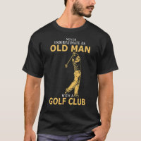Never Underestimate An Old Man With A Golf Club T- T-Shirt