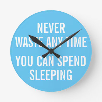 Never waste any time you can spend sleeping round clock