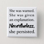 "Nevertheless, she persisted button<br><div class=""desc"">Show your support for Senator Elizabeth Warren and nasty women everywhere with this button.</div>"