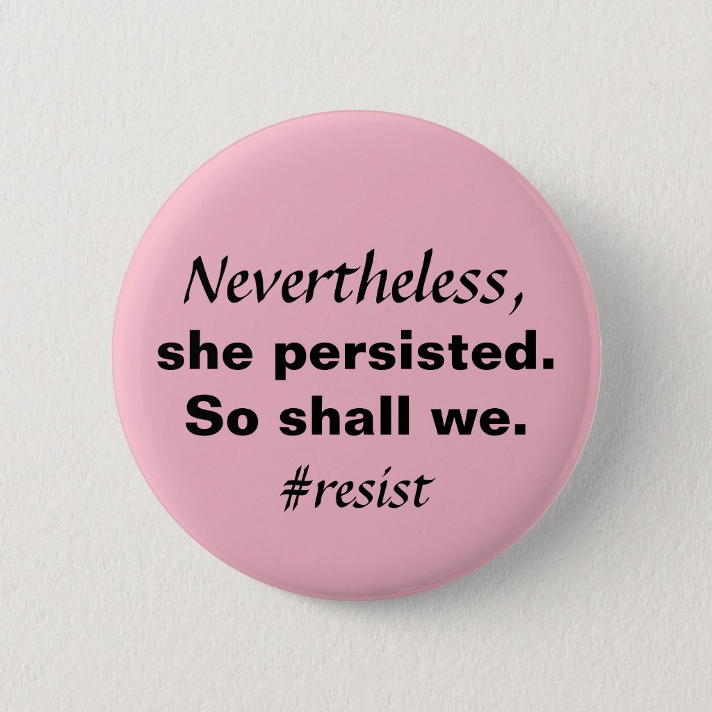 Nevertheless She Persisted So Shall We Resistance Pinback Button
