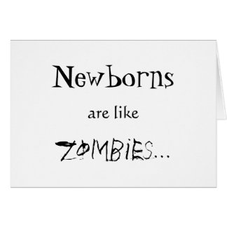 NEWBORNS ARE LIKE ZOMBIES GREETING CARDS