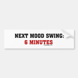 Next Mood Swing: 6 Minutes Bumper Sticker