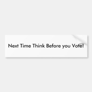 Next Time Think Before you Vote! Bumper Stickers