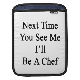 Next Time You See Me I'll Be A Chef iPad Sleeves