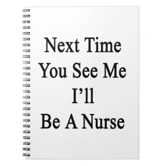 Next Time You See Me I'll Be A Nurse Spiral Note Books