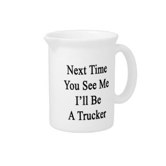 Next Time You See Me I'll Be A Trucker Beverage Pitcher