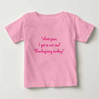 """Next year, I get to eat real T'giving Turkey."" Baby T-Shirt"