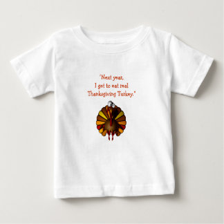 """Next year, I get to eat real Thanksgiving Turkey. Baby T-Shirt"