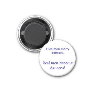 Nice men marry dancers. , Real men become dancers! 1 Inch Round Magnet