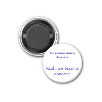 Nice men marry dancers. , Real men become dancers! 1 Inch Round Magnet