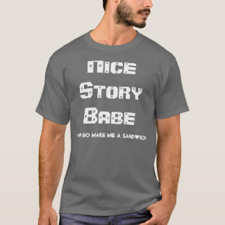 Nice Story Babe.. Now go make me a sandwich T-Shirt