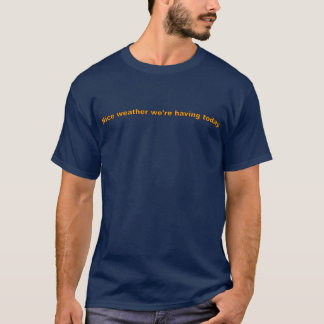Nice weather we're having today. T-Shirt